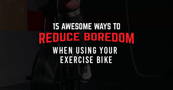 15 Awesome Ways To Reduce Boredom When Using Your Exercise Bike